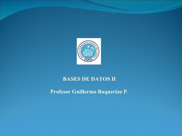 BASES DE DATOS II Profesor Guillermo Baquerizo P.