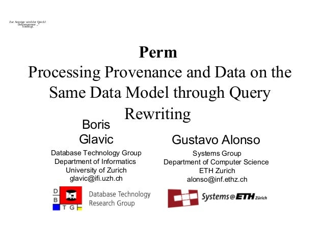 Perm Processing Provenance and Data on the Same Data Model through Query Rewriting Boris Glavic Database Technology Group ...