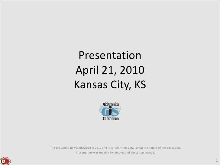 1<br />PresentationApril 21, 2010Kansas City, KS<br />This presentation was provided in 2010 and is certainly temporal, gi...