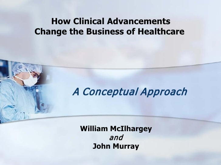 How Clinical Advancements Change the Business of Healthcare             A Conceptual Approach             William McIlharg...