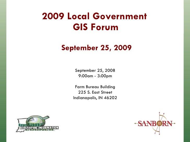 2009 Local Government  GIS Forum September 25, 2009 September 25, 2008 9:00am - 3:00pm Farm Bureau Building 225 S. East St...