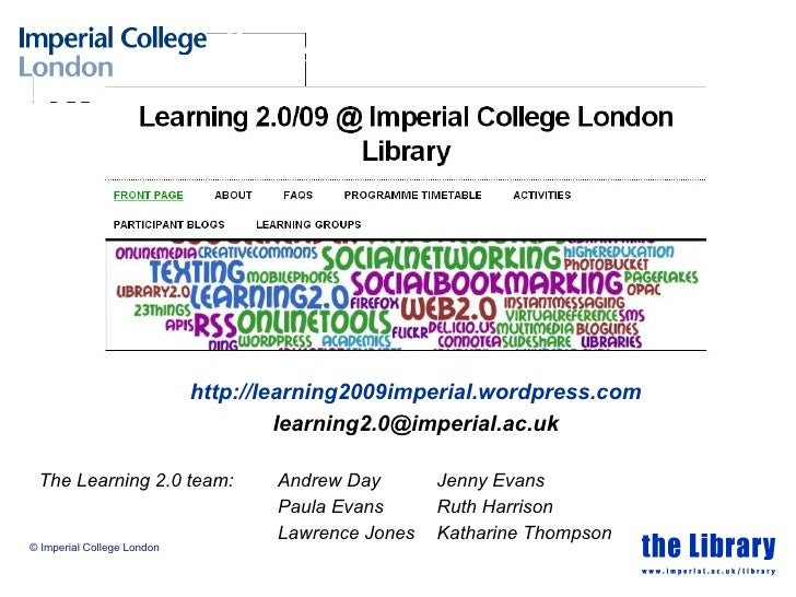 The Learning 2.0 team: Andrew Day Jenny Evans Paula Evans Ruth Harrison Lawrence Jones Katharine Thompson © Imperial Colle...