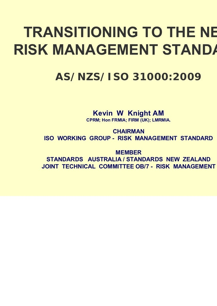 TRANSITIONING TO THE NEWRISK MANAGEMENT STANDARD      AS/NZS/ISO 31000:2009                 Kevin W Knight AM             ...