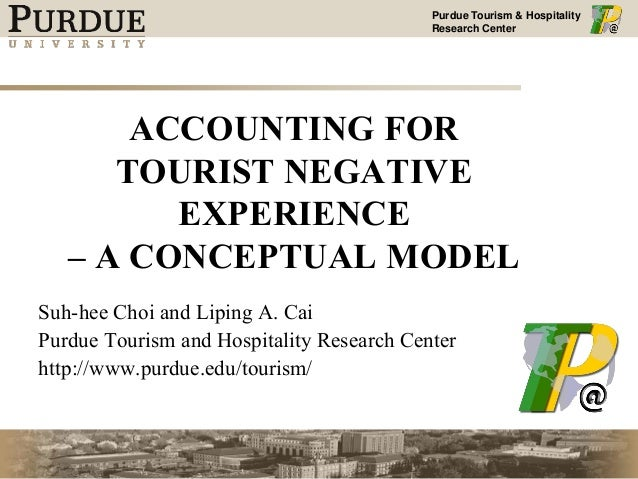 Purdue Tourism & Hospitality Research Center ACCOUNTING FOR TOURIST NEGATIVE EXPERIENCE – A CONCEPTUAL MODEL Suh-hee Choi ...