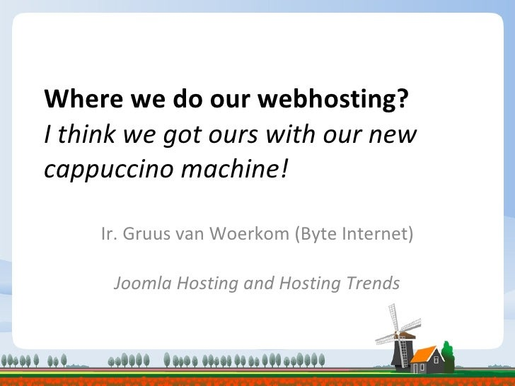 Where we do our webhosting? I think we got ours with our new cappuccino machine! Ir. Gruus van Woerkom (Byte Internet) Joo...