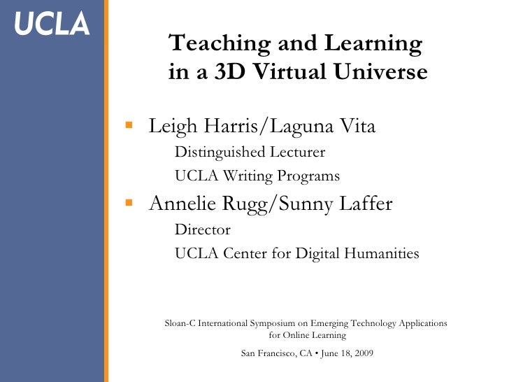 Teaching and Learning     in a 3D Virtual Universe   Leigh Harris/Laguna Vita       Distinguished Lecturer       UCLA Wri...