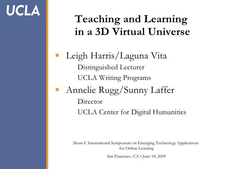 Teaching and Learning     in a 3D Virtual Universe   Leigh Harris/Laguna Vita       Distinguished Lecturer       UCLA Wri...