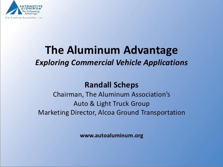 The Aluminum AdvantageExploring Commercial Vehicle Applications              Randall Scheps    Chairman, The Aluminum Asso...