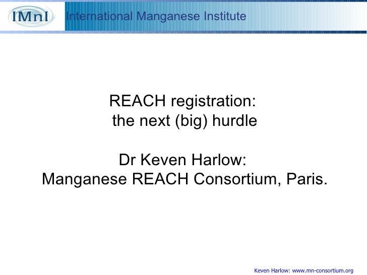 Keven Harlow: www.mn-consortium.org REACH registration:  the next (big) hurdle Dr Keven Harlow:  Manganese REACH Consortiu...