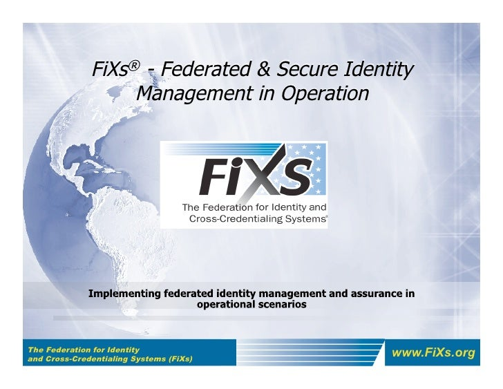 FiXs® - Federated & Secure Identity                    Management in Operation     The Federation for Identity and Cross-C...