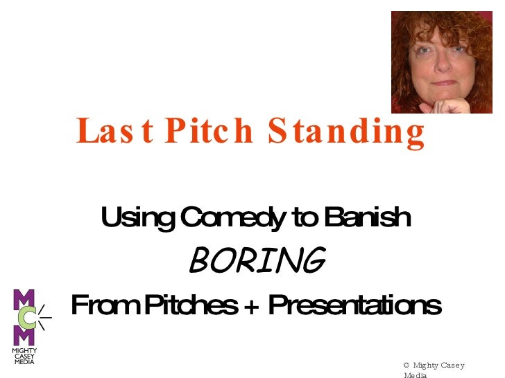 © Mighty Casey Media  Last Pitch Standing Using Comedy to Banish BORING From Pitches + Presentations