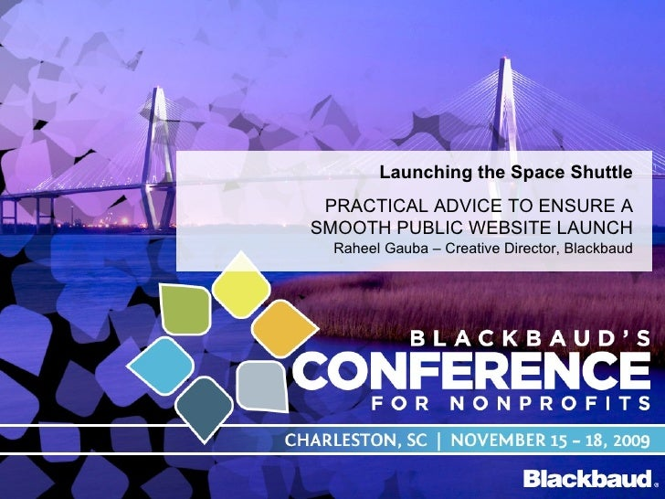 Launching the Space Shuttle PRACTICAL ADVICE TO ENSURE A SMOOTH PUBLIC WEBSITE LAUNCH Raheel Gauba – Creative Director, Bl...