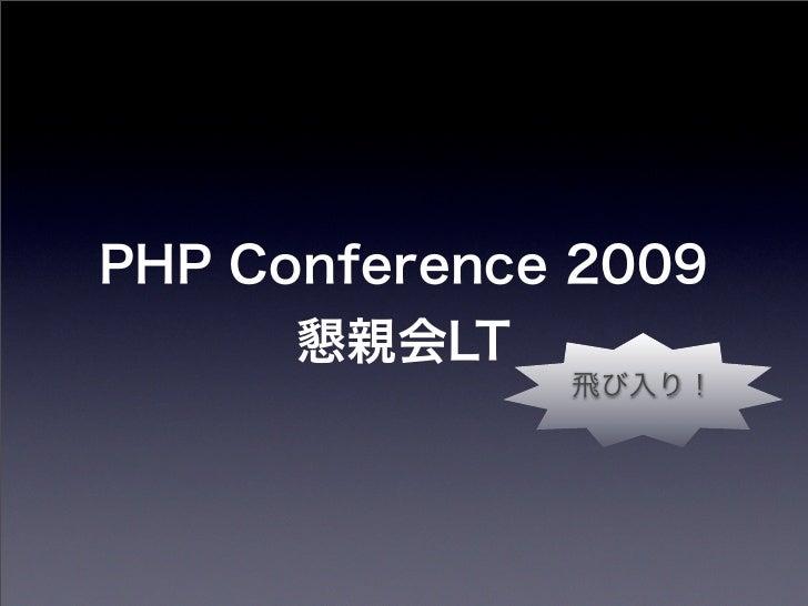 PHP Conference 2009      懇親会LT              飛び入り!