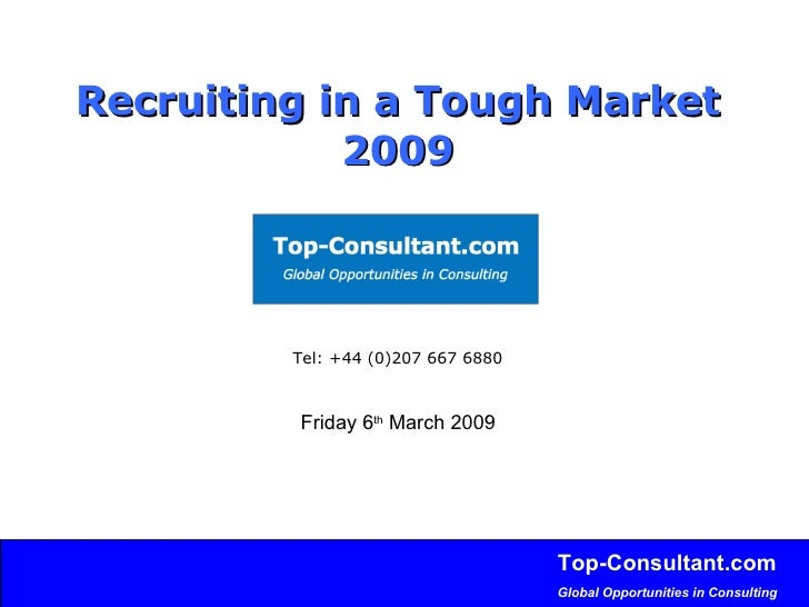 Recruiting in a Tough Market   2009 Tel: +44 (0)207 667 6880 Friday 6 th  March 2009