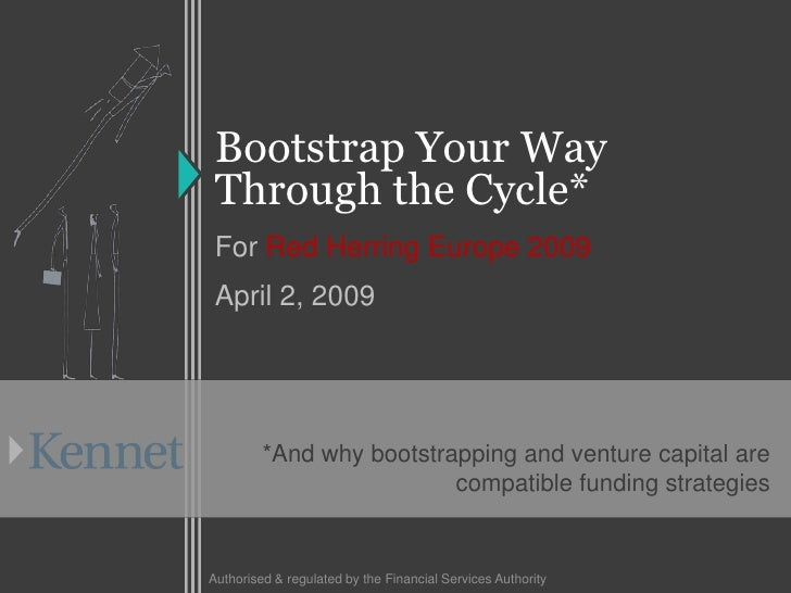 Bootstrap Your Way  Through the Cycle*  For Red Herring Europe 2009  April 2, 2009              *And why bootstrapping and...