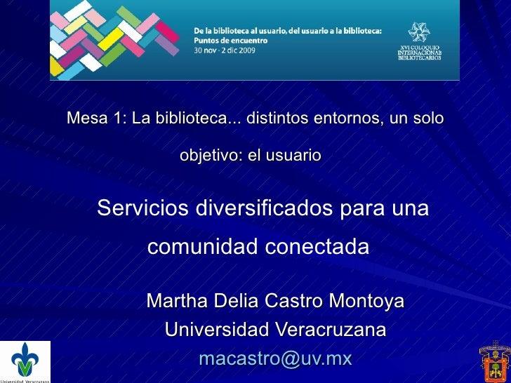 Mesa 1:  La biblioteca... distintos entornos, un solo objetivo: el usuario   Martha Delia Castro Montoya Universidad Verac...