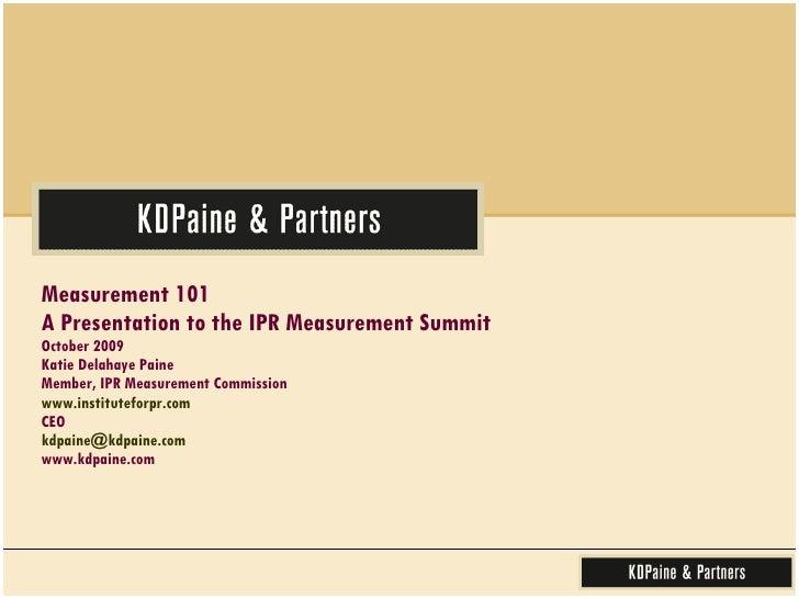 Measurement 101  A Presentation to the IPR Measurement Summit October 2009 Katie Delahaye Paine Member, IPR Measurement Co...