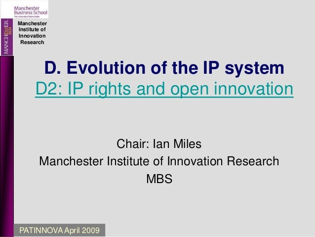 Manchester Institute of Innovation Research PATINNOVA April 2009 D. Evolution of the IP system D2: IP rights and open inno...