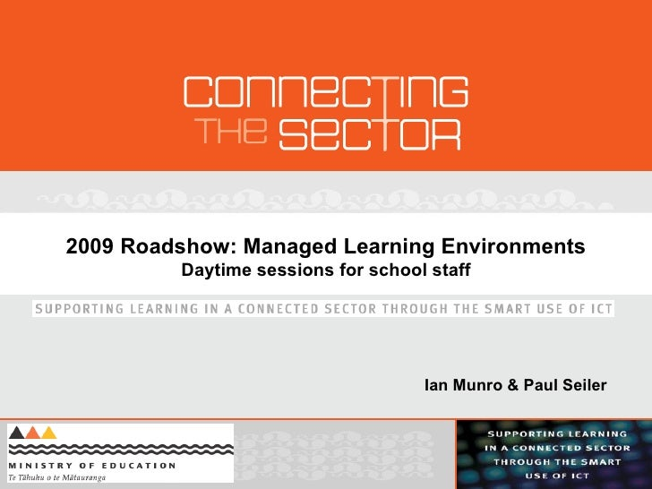 2009 Roadshow: Managed Learning Environments Daytime sessions for school staff Ian Munro & Paul Seiler