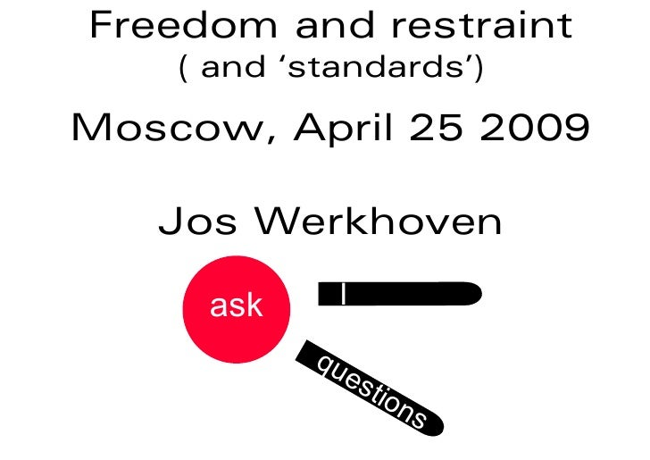 Freedom and restraint     ( and 'standards')  Moscow, April 25 2009     Jos Werkhoven       ask     I              qu     ...