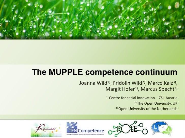 The MUPPLE competence continuum<br />Joanna Wild1), Fridolin Wild2), Marco Kalz3), Margit Hofer1), Marcus Specht3)<br />1)...