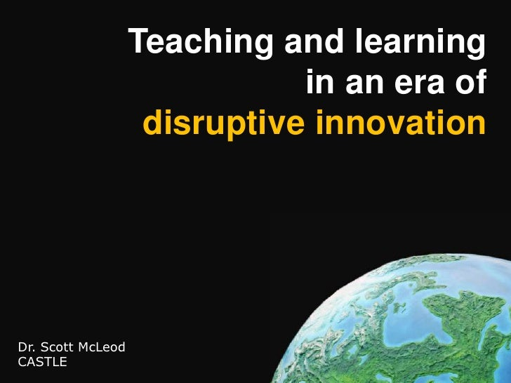 Teaching and learningin an era ofdisruptive innovation<br />Dr. Scott McLeod<br />CASTLE<br />