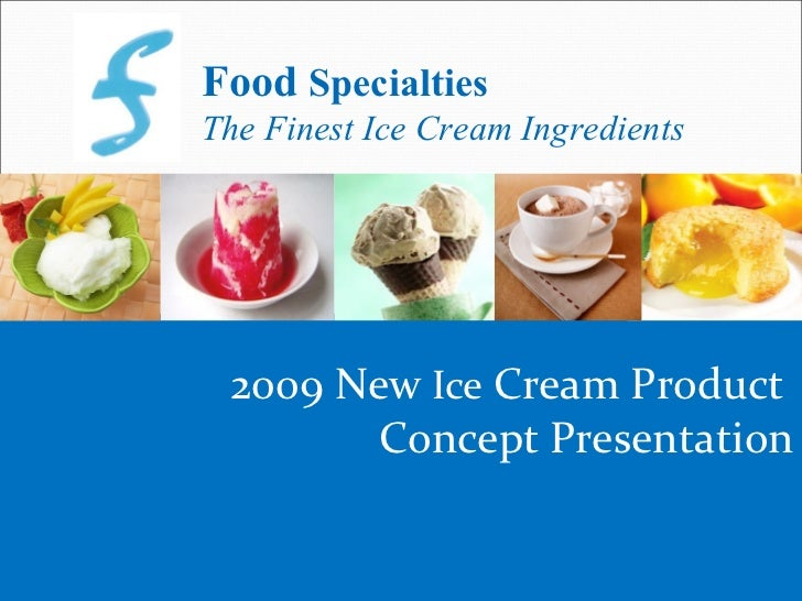 Food SpecialtiesThe Finest Ice Cream Ingredients 2009 New Ice Cream Product        Concept Presentation                   ...