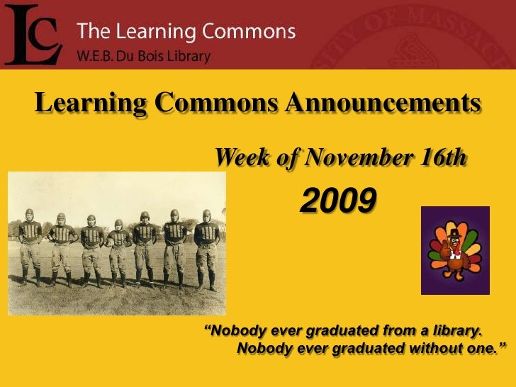 """Learning Commons Announcements<br />Week of November 16th<br />2009<br />""""Nobody ever graduated from a library.<br />     ..."""