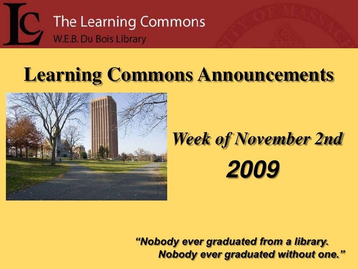 """Learning Commons Announcements<br />Week of November 2nd<br />2009<br />""""Nobody ever graduated from a library.<br />      ..."""