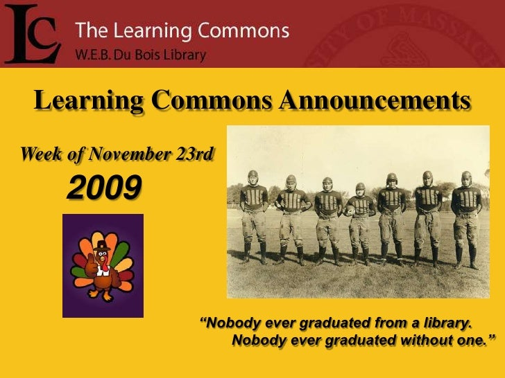 """Learning Commons Announcements<br />Week of November 23rd<br />2009<br />""""Nobody ever graduated from a library.<br />     ..."""