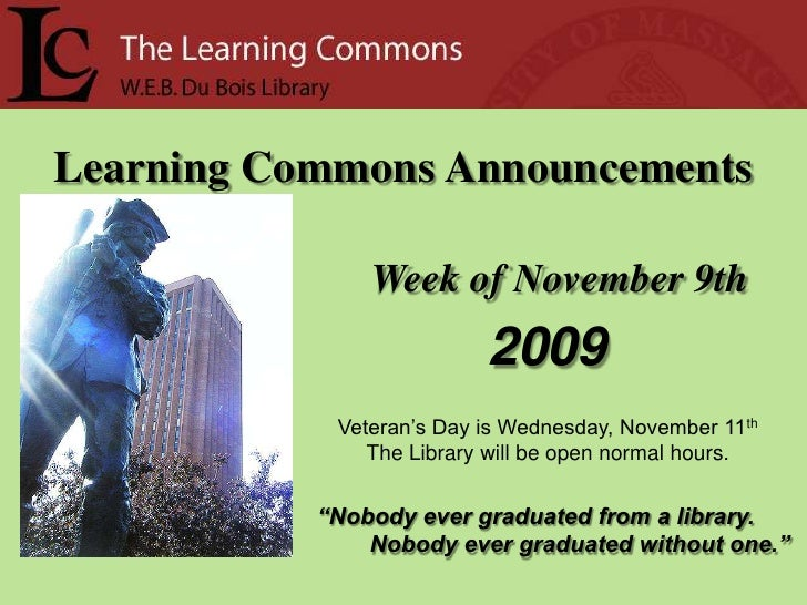 Learning Commons Announcements<br />Week of November 9th<br />2009<br />Veteran's Day is Wednesday, November 11th<br />The...