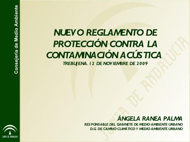 NUEVO REGLAMENTO DE PROTECCIÓN CONTRA LA CONTAMINACIÓN ACÚSTICA  TREBUJENA. 12 DE NOVIEMBRE DE 2009 ÁNGELA RANEA PALMA RES...