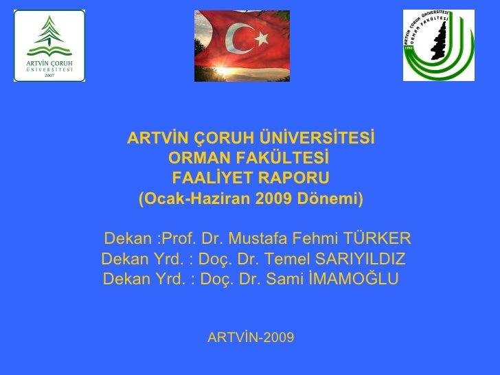 ARTVİN ÇORUH ÜNİVERSİTESİ       ORMAN FAKÜLTESİ        FAALİYET RAPORU    (Ocak-Haziran 2009 Dönemi)Dekan :Prof. Dr. Musta...