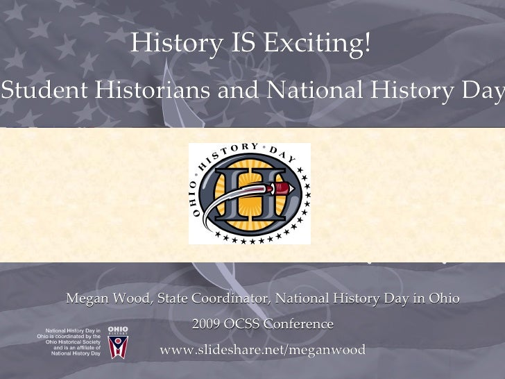 History IS Exciting!  Student Historians and National History Day Megan Wood, State Coordinator, National History Day in O...