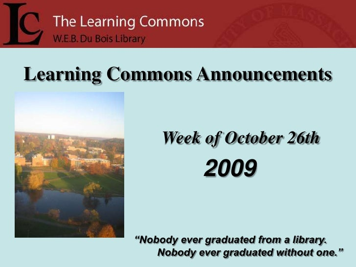 """Learning Commons Announcements<br />Week of October 26th<br />2009<br />""""Nobody ever graduated from a library.<br />      ..."""
