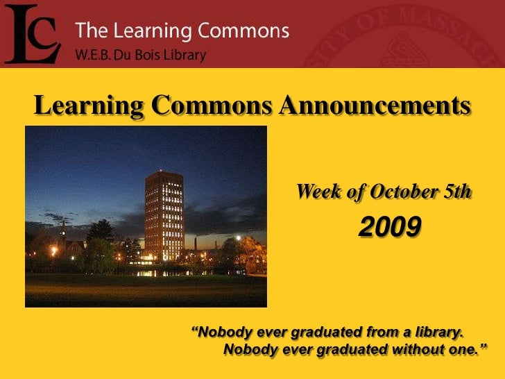 """Learning Commons Announcements<br />Week of October 5th<br /> 2009<br />""""Nobody ever graduated from a library.<br />      ..."""