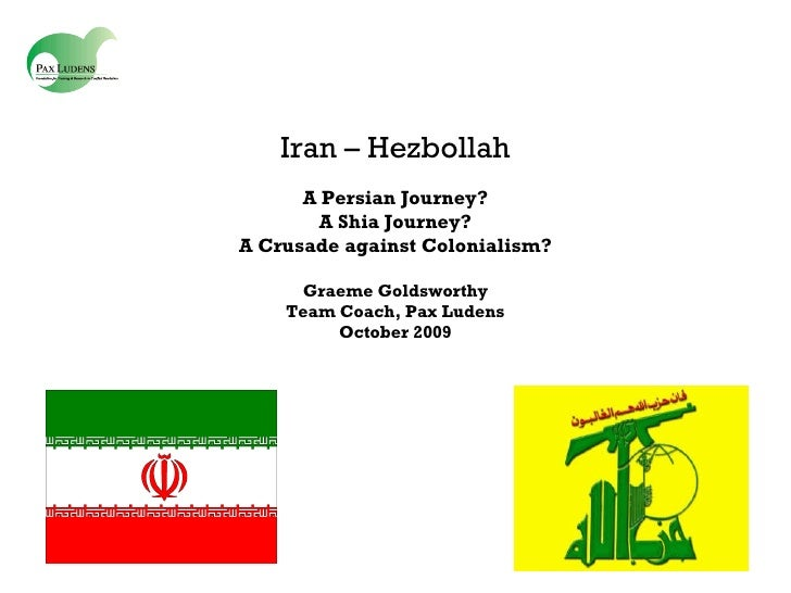 Iran – Hezbollah A Persian Journey? A Shia Journey? A Crusade against Colonialism? Graeme Goldsworthy Team Coach, Pax Lude...