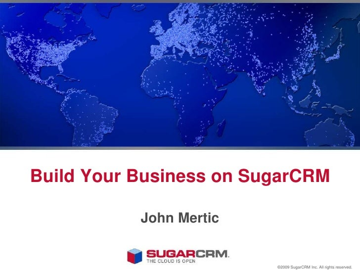 Build Your Business on SugarCRM<br />John Mertic<br />©2009 SugarCRM Inc. All rights reserved.<br />
