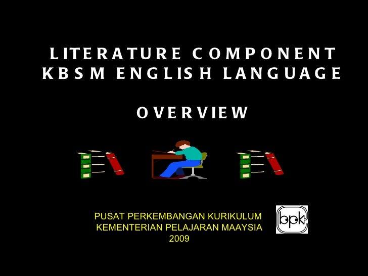 LITERATURE COMPONENT KBSM ENGLISH LANGUAGE OVERVIEW PUSAT PERKEMBANGAN KURIKULUM  KEMENTERIAN PELAJARAN MAAYSIA 2009