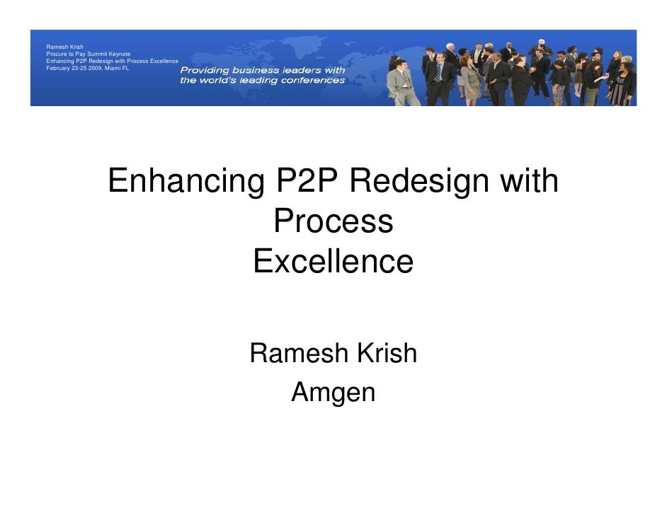 Ramesh Krish Procure to Pay Summit Keynote Enhancing P2P Redesign with Process Excellence February 23-25 2009, Miami FL   ...