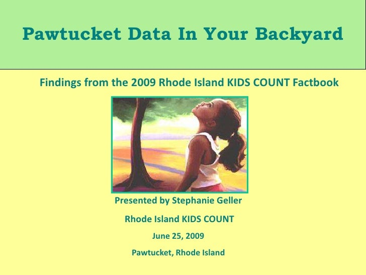 Pawtucket Data In Your Backyard<br />Findings from the 2009 Rhode Island KIDS COUNT Factbook<br />Presented by Stephanie G...