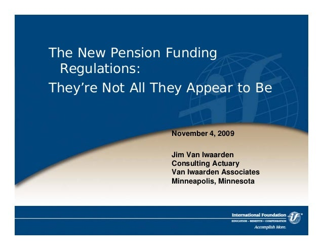 The New Pension Funding  Regulations:  They're Not All They Appear to Be  November 4, 2009  Jim Van Iwaarden  Consulting A...
