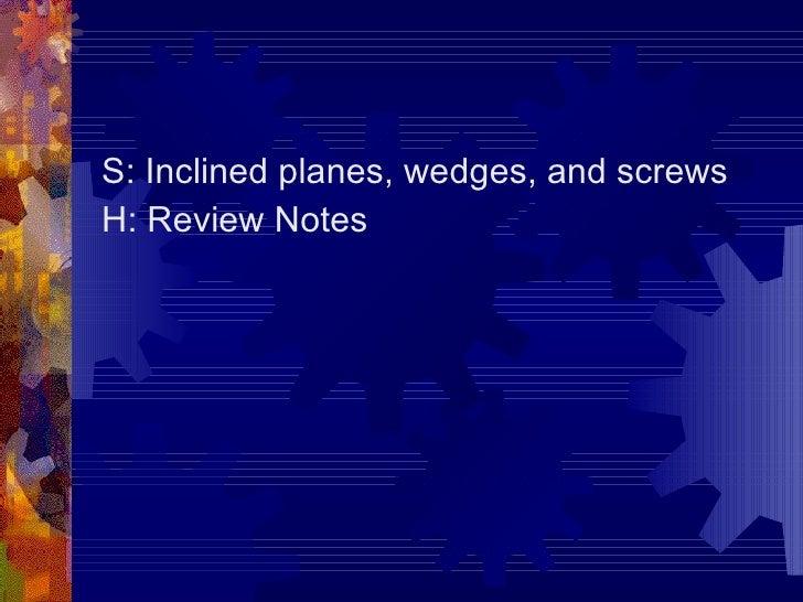 <ul><li>S: Inclined planes, wedges, and screws </li></ul><ul><li>H: Review Notes </li></ul>