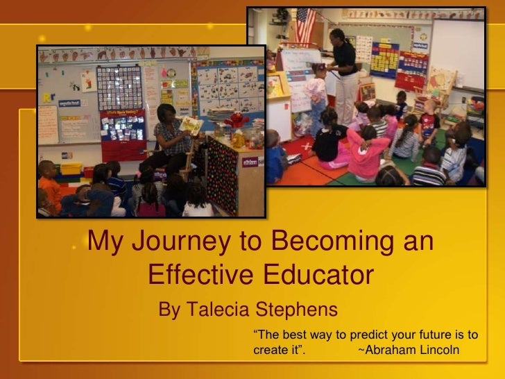 "My Journey to Becoming an Effective Educator<br />By Talecia Stephens<br />""The best way to predict your future is to crea..."