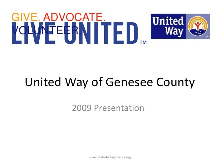 GIVE. ADVOCATE. VOLUNTEER.<br />United Way of Genesee County<br />2009 Presentation<br />www.unitedwaygenesee.org<br />
