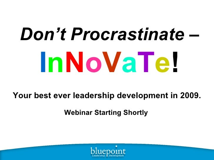 Don't Procrastinate  –  I n N o V a T e ! Your best ever leadership development in 2009. Webinar Starting Shortly