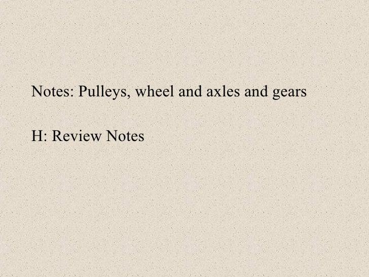 <ul><li>Notes: Pulleys, wheel and axles and gears </li></ul><ul><li>H: Review Notes </li></ul>