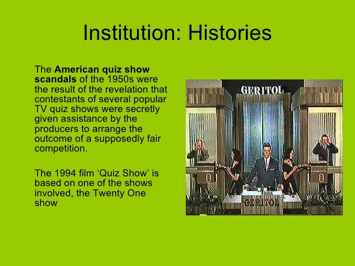 Institution: Histories <ul><li>The  American   quiz show scandals  of the 1950s were the result of the revelation that con...