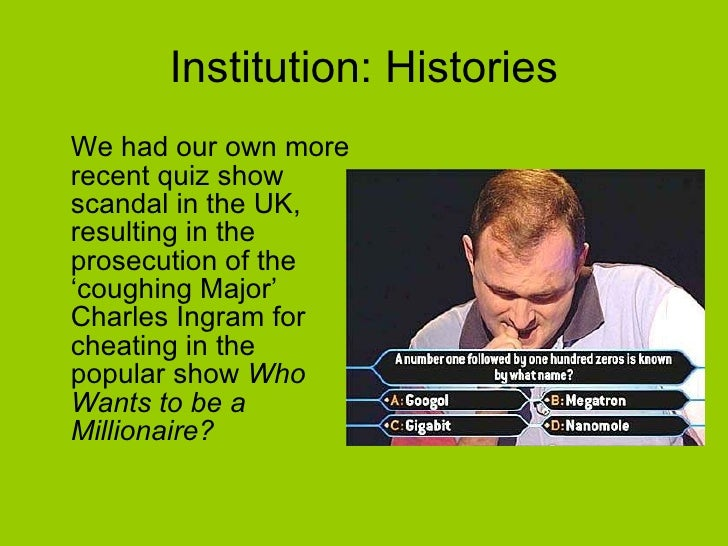 Institution: Histories <ul><li>We had our own more recent quiz show scandal in the UK, resulting in the prosecution of the...