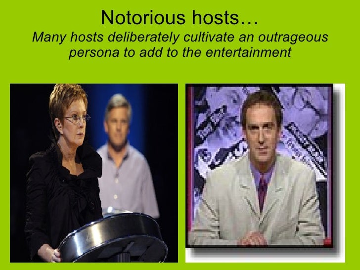 Notorious hosts… Many hosts deliberately cultivate an outrageous persona to add to the entertainment